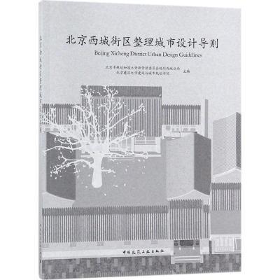 北京西城街区整理城市设计导则 北京市规划和国土资源管理委员会规划西城分局,北京建筑大学建筑与城市规划学院 主编